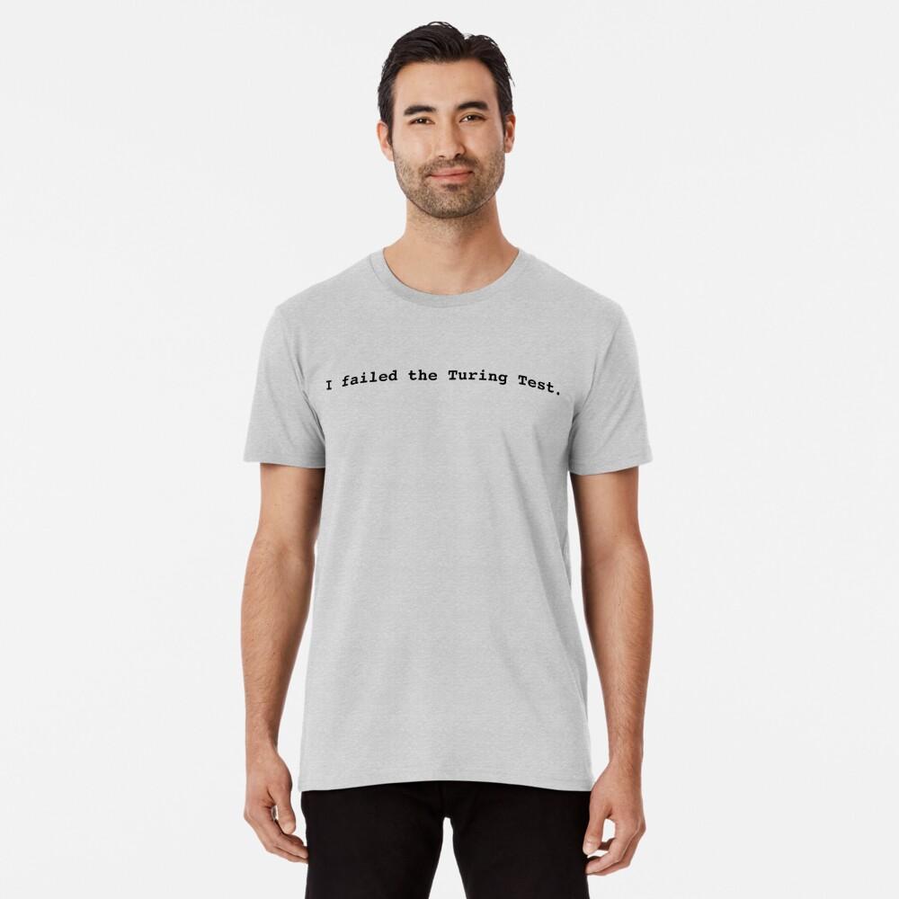 I failed the Turing Test. Premium T-Shirt