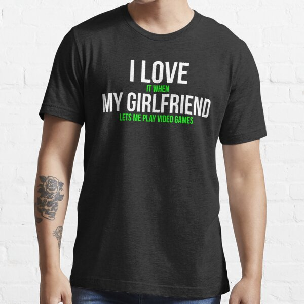 I love my girlfriend Funny Gamer T-shirt Essential T-Shirt