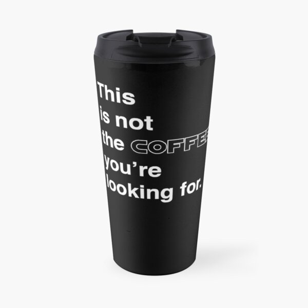 This is not the coffee you're looking for.  Travel Mug