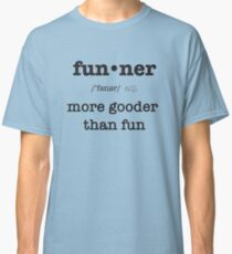 Funner, More Gooder Than Fun, Funniest Defintion Classic T-Shirt