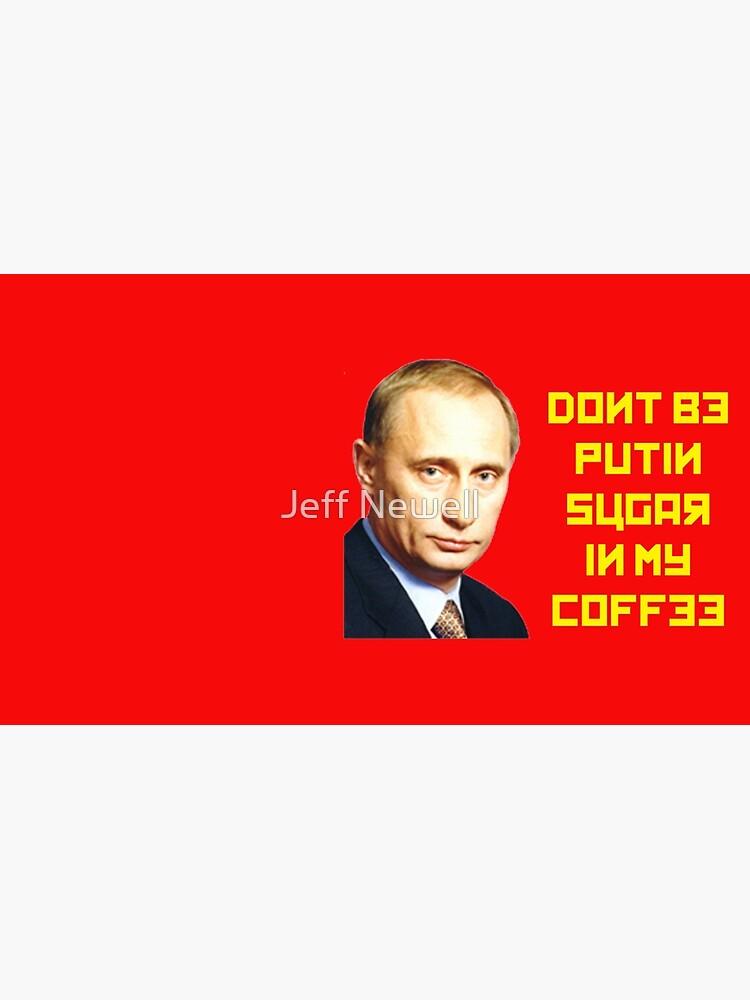 Nicht mit PUTIN Zucker in meinen Kaffee von jeffnewell