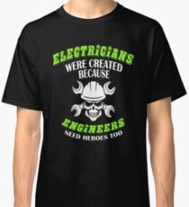 Electricians were created because engineers need heroes too Shirt Classic T-Shirt