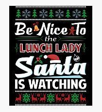 Be Nice To The Lunch Lady Santa Is Watching Christmas  Photographic Print