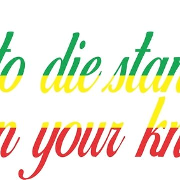 Motivational - It's better to die standing, than live on your knees! by gijst