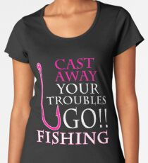 CAST AWAY YOUR TROUBLES GO FISHING Womens Premium T Shirt