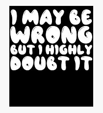 I May Be Wrong But I Highly Doubt It Photographic Print
