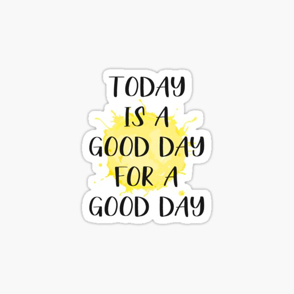 Today Is A Good Day For A Good Day Sticker