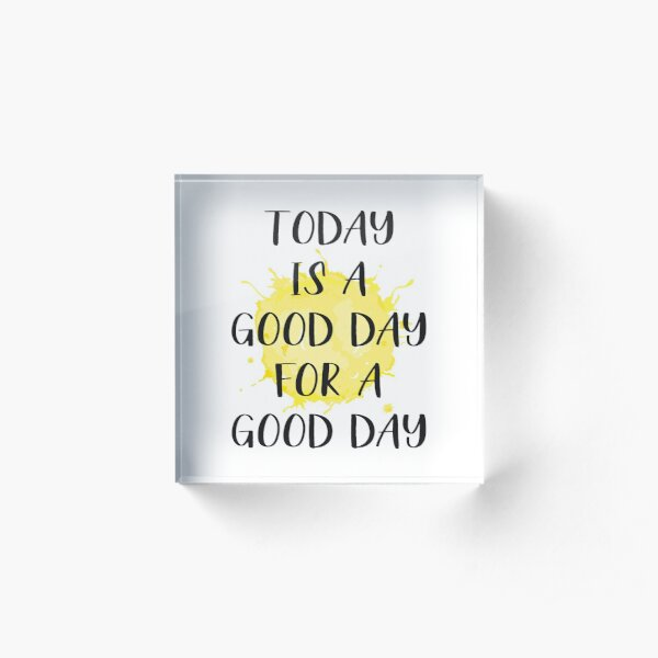Today Is A Good Day For A Good Day Acrylic Block