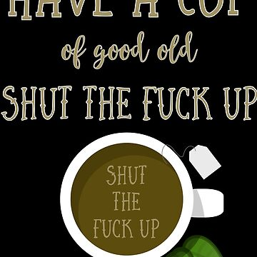 Have A Cup Of Good Old Shut The Fuck Up - Cool Funny Text Design  by Sago-Design