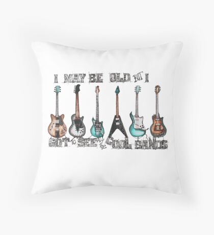 I may be old but I got to see all the cool bands Throw Pillow