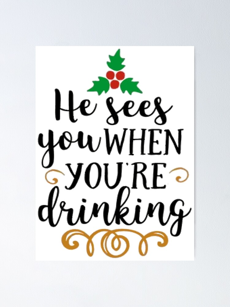 He Sees You When You Re Drinking Poster By Morgannicole021 Redbubble