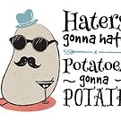 Haters gonna hate - potatoes gonna potate by groovyspecs