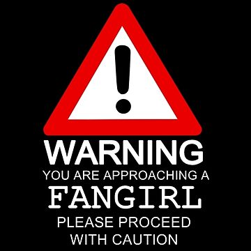 Warning You Are Approaching A Fangirl Please Proceed With Caution by sandraklasson