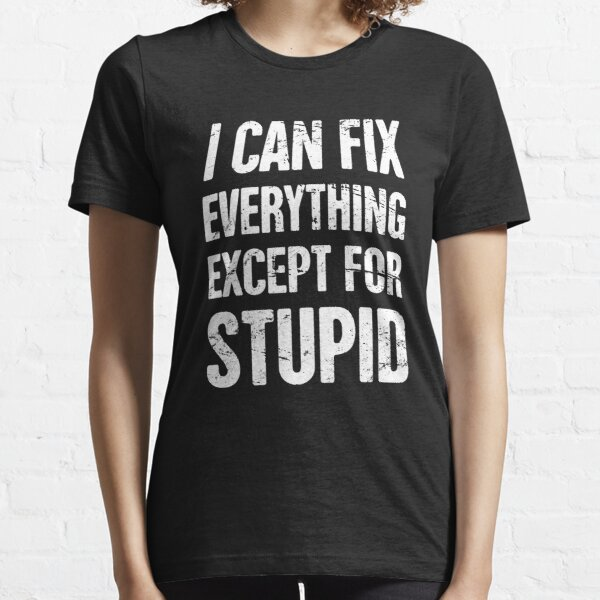 I Can Fix Everything Except For Stupid - Mechanic Essential T-Shirt