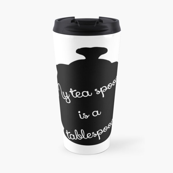 My tea spoon is a tablespoon Travel Mug