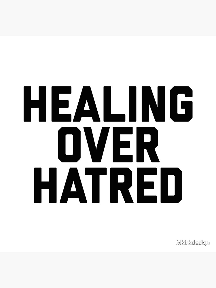 Healing Over Hatred by Mkirkdesign