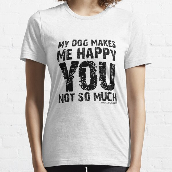 My Dog Makes Me Happy You Not So Much (Black Text) Essential T-Shirt