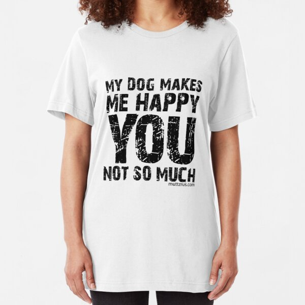 My Dog Makes Me Happy You Not So Much (Black Text) Slim Fit T-Shirt