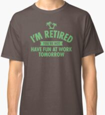 I'm Retired You Re Not Have Fun At Work Tomorrow JD156 Trending Classic T-Shirt