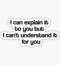 I can explain it to you but I can't understand it for you Sticker