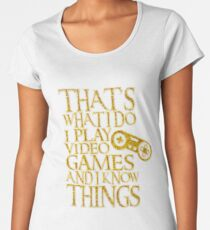 That's What I Do I Play Video Games And I Know Things Women's Premium T-Shirt