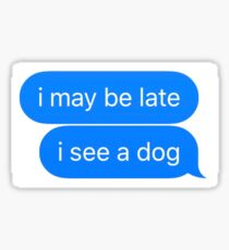 i may be late, i see a dog Sticker