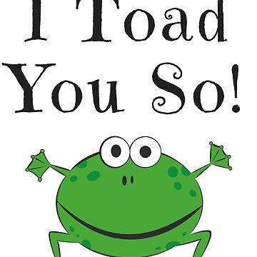 I TOAD YOU SO! FUNNY FROG GIFTS by LolaAndJenny