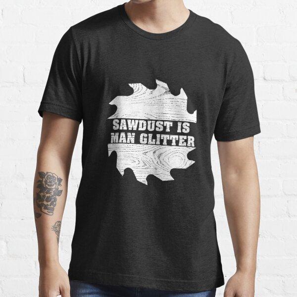 Sawdust Is Man Glitter - Funny Woodworking Essential T-Shirt