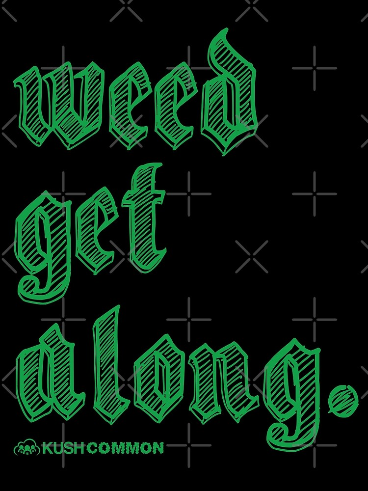Weed Get Along by KUSH COMMON