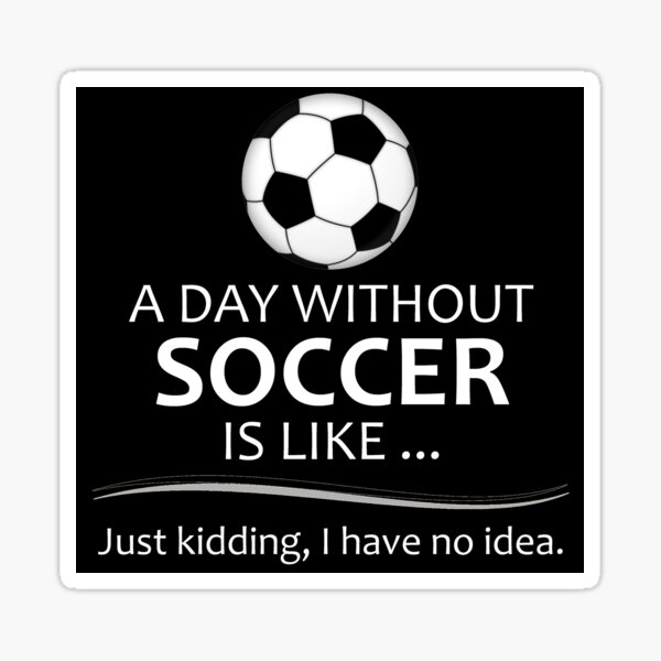 Soccer Player Gifts for Football & Futbol Lovers & Coach - A Day Without Soccer is Like Funny Gift Ideas for Soccer Players & Coaches Who Play Sticker