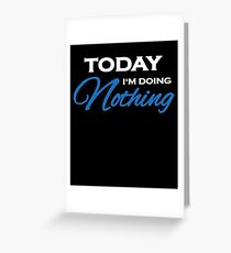 Today I'm doing nothing Greeting Card