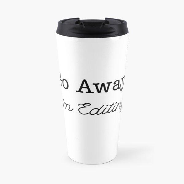 Go Away, I'm Editing Travel Mug