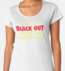 I Hope I Dont Black Out Because This Is Awesome YY799 Best Trending Women's Premium T-Shirt
