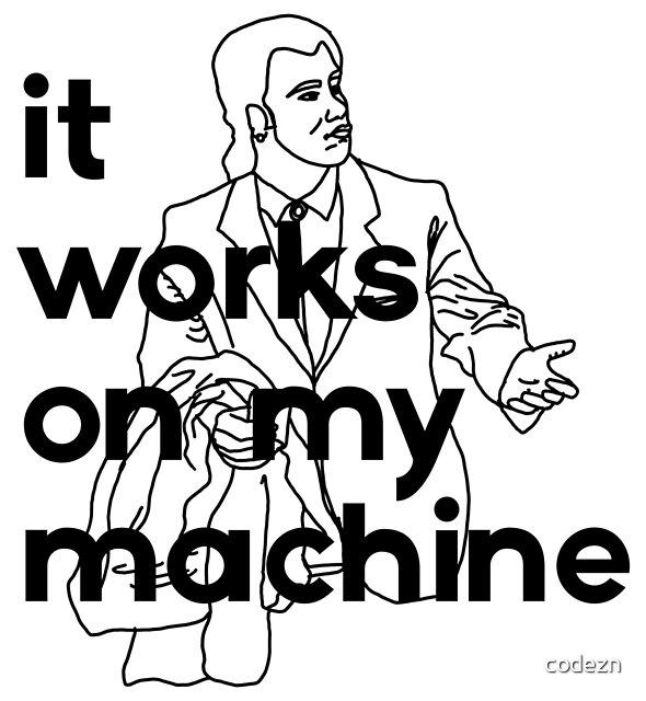 It Works On My Machine #1 by codezn