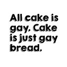 All cake is gay. Cake is just gay bread. by #PoptART products from Poptart.me