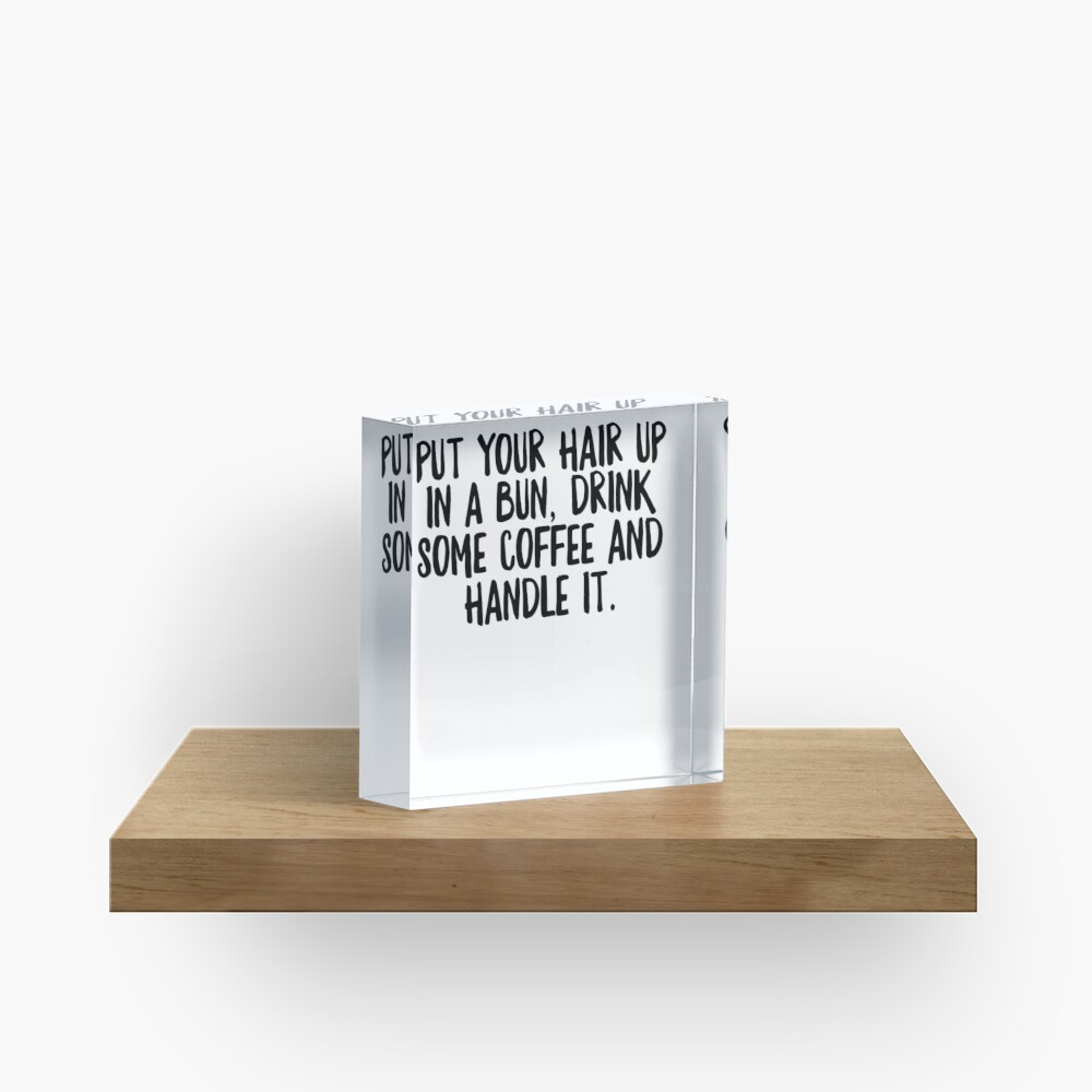 Put Your Hair Up In A Bun Drink Some Coffe & Handle It - Cool Zen Sticker T-Shirt Pillow Acrylic Block