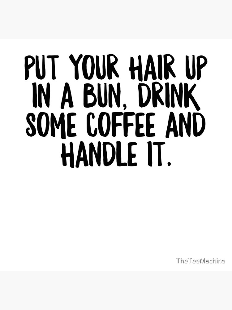 Put Your Hair Up In A Bun Drink Some Coffe & Handle It - Cool Zen Sticker T-Shirt Pillow by TheTeeMachine