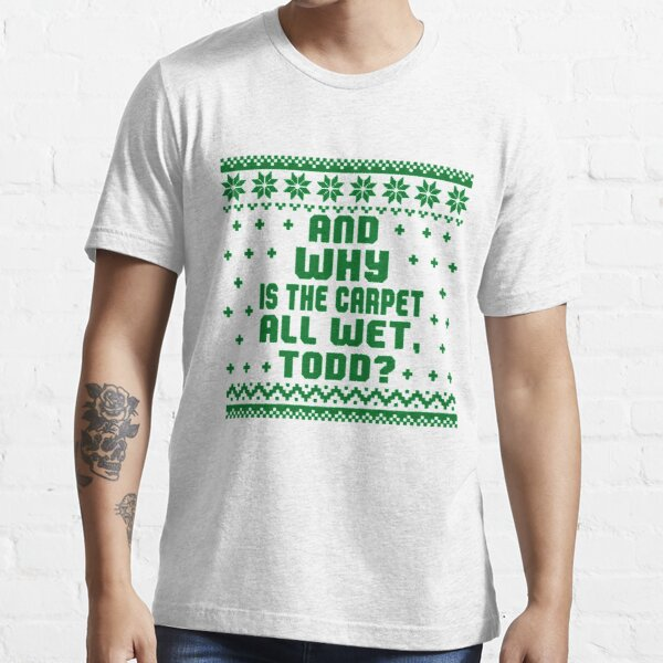 Why the carpet all wet Todd? Christmas Essential T-Shirt