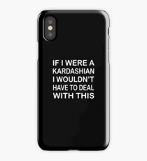 If i were a Kardashian I wouldn't have to deal with this iPhone Case