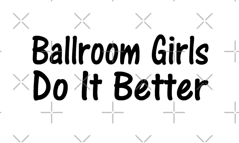 Ballroom Girls Do It Better - Funny Ballroom T Shirt  by greatshirts