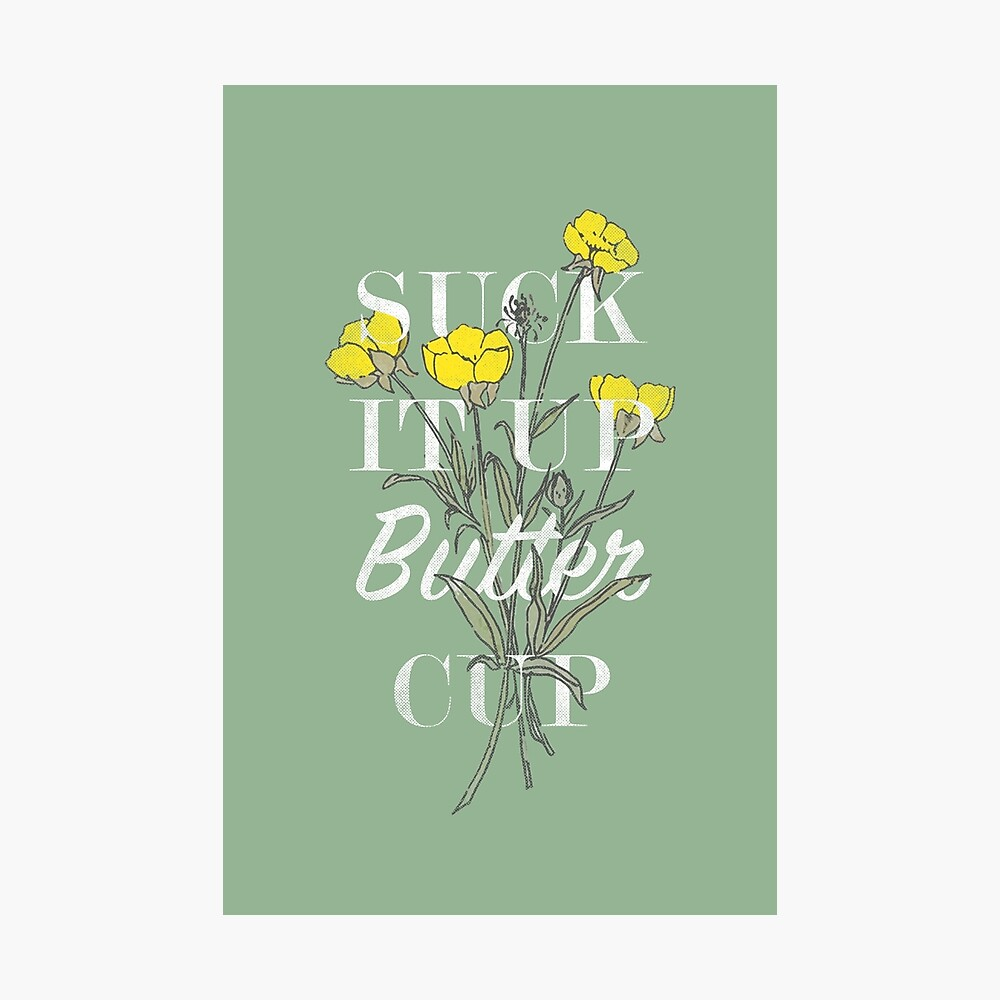 Suck it Up Buttercup Photographic Print