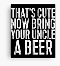 That's Cute Now Bring Your Uncle A Beer Canvas Print