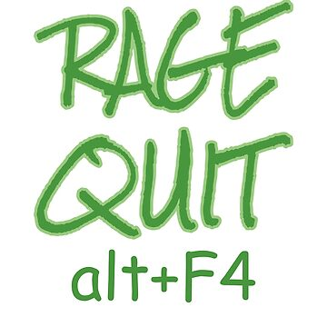 RAGE QUIT alt+F4 Gamers Video Game Players E-Sports  by MIGHTYSUN