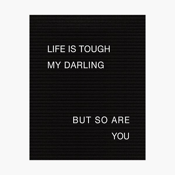 Life is tough my darling but so are you Photographic Print