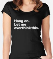 Hang on. Let me overthink this. Women's Fitted Scoop T-Shirt