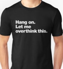 Hang on. Let me overthink this. Unisex T-Shirt