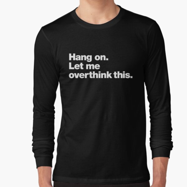Hang on. Let me overthink this. Long Sleeve T-Shirt