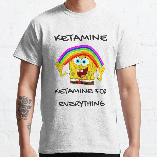Ketamine, Ketamine for everything! Classic T-Shirt