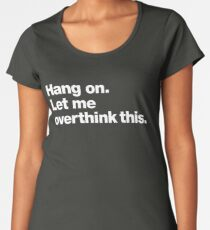 Hang on. Let me overthink this. Women's Premium T-Shirt