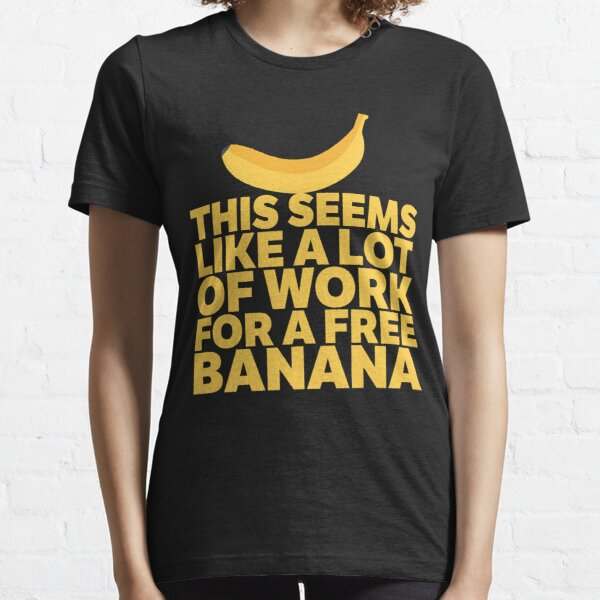 This Seems Like A Lot Of Work For A Free Banana Essential T-Shirt